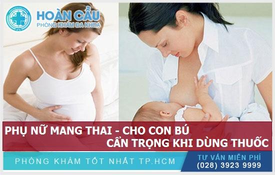 Phụ nữ có thai – người mẹ đang cho con bú nên cẩn trọng khi dùng thuốc